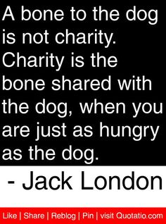 A bone to the dog is not charity. Charity is the bone shared with the dog, when you are just as hungry as the dog. - Jack London #quotes #quotations chariti quot, tithe quotes, quotations, canin quotat, jack london quotes, bone, motivational quotes, dog