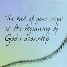 The end of our rope is the beginning of God's doorstep   https://www.facebook.com/photo.php?fbid=853224354704868