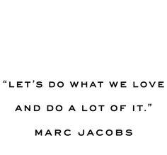 Let's do what we love and do a lot of it. - Marc Jacobs