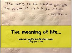 Napkin Note: The meaning of life is to find your gift. The purpose of life is to give it away. 
