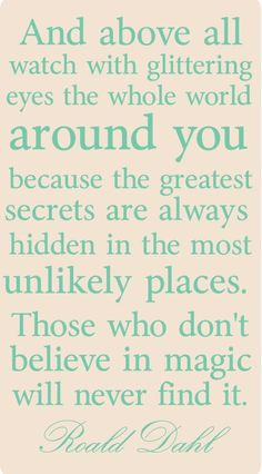 """""""Those who don't believe in magic, will never find it."""""""