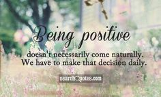 Being positive doesn't necessarily come naturally. We have to make that decision daily.