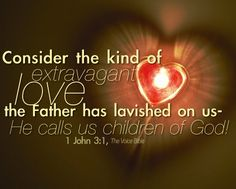 """Consider the kind of extravagant love the Father has lavished on us - He calls us children of God!""~1 John 3:1, The Voice Bible <3"