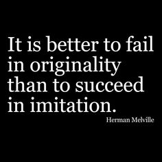 """""""It is better to fail in originality than to succeed in imitation."""" Herman Melville."""