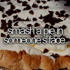 =D through a pie in someones face before i die/bucket list