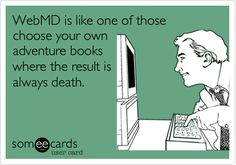 WebMD, helpful and panic inducing all at the same time.