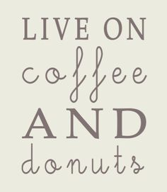 Live On Coffee And Donuts... that's the life!