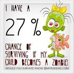 If my kid turns into a zombie I'm screwed! I have a 27 % chance of survival. You probably wouldn't make it either... http://www.myraddad.com/would-you-survive-if-your-kids-turned-into-zombies-take-the-test/ @MyRadDad
