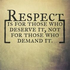 Respect is for those who deserve it, not for those who demand it.  #honor
