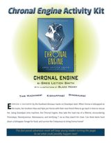 "Activity Kit for ""Chronal Engine"" by Greg Leitich Smith (Grades 5-9)  Take students on a prehistoric time travel adventure through the Cretaceous Period with this activity kit. This printable packet includes discussion questions, activities, a creative writing prompt, and dinosaur word puzzles to extend students' enjoyment of the novel."