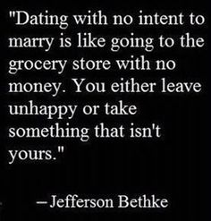 """I'd amend this to say """"Dating as an adult,"""" since I believe that teenagers should date, if only to get an idea of how NOT ready they are for marriage. However, I don't believe in anything more than casual dating when you're under 18. You're simply not old enough/mature enough to make a life-long decision at that point."""