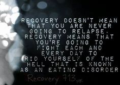 Recovery doesn't mean that you are never going to relapse. Recovery means that you're going to fight each and every day to rid yourself of the hell that is known as an eating disorder.