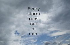 Every storm runs out of rain.