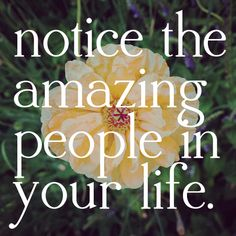 Notice the amazing people in your life