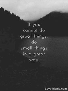 Do small things in a great way life quotes quotes quote life inspirational life lessons inspiration