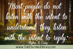 Most people do not listen with the intent to understand, they listen with the intent to reply.  One of the greatest communication lessons to learn in marriage!!