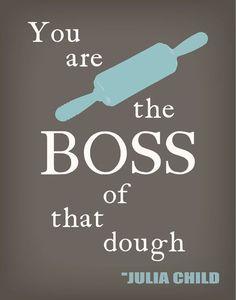 "Julia Child Quote - ""You are the boss of that dough."" #juliachild #quote"