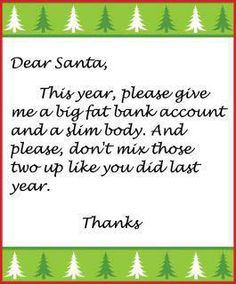 Dear Santa, Please give me a fat bank account and a slim body, but don't mix them up like you did last year :)