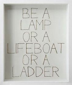 be • chris kenny • [be a lamp, or a lifeboat, or a ladder. help someone's soul heal. walk out of your house like a shepherd. • rumi]