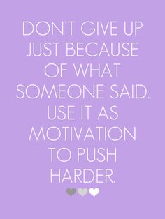 Don't give up just because of what someone said....