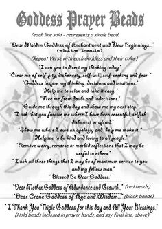 Book of Shadows:  #Bos Goddess Prayer Beads page. This prayer is done with a strand containing a bead for the Maiden Goddess, 13 white beads, a bead for the Mother Goddess, 13 red beads, and a bead for the Crone Goddess, 13 black beads.