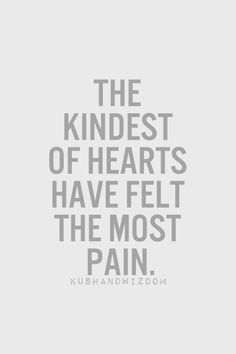 the kindest of hearts have felt the most pain