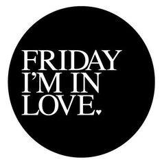 IT'S FRIDAY, I'M IN LOVE.