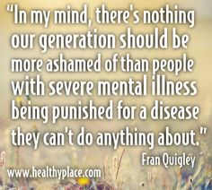 In my mind there's nothing our generation should be more ashamed of that people with severe mental illness being punished for a disease they can't do anything about.