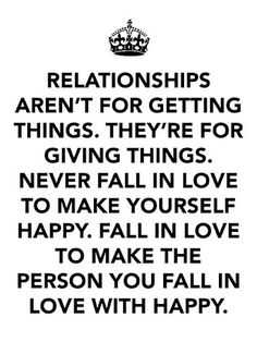 Relationship aren't for getting things. They're for giving things. Never fall in love to make yourself happy. Fall in love to make the person you fall in love with happy.