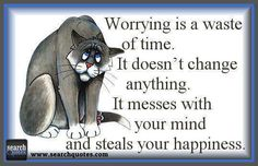 Worrying is a waste of time it doesnt change anything it messes with your mind and steals you happiness