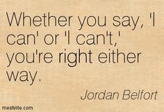"""""""Whether you say, 'I can' or 'I can't,' you're right either way."""" ― Jordan Belfort"""