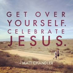 Get over yourself. Celebrate Jesus. -Matt Chandler