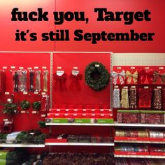#Christmas is fucking great. BUT CHRISTMAS DOESN'T HAPPEN IN SEPTEMBER. Chill the fuck out, #Target. We can buy that crap in December as nature intended.
