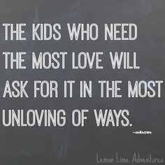 Kids Who Need The Most Love Will Ask for it in the MOST UNLOVING of Ways! Parenting Quote