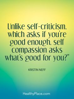 Positive Quote: Unlike self-criticism, which asks if you're good enough, self-compassion asks what's good for you? – Kristin Neff. www.HealthyPlace.com