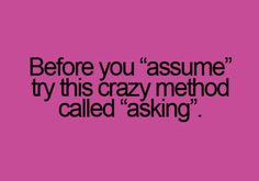 Please ask don't assume.