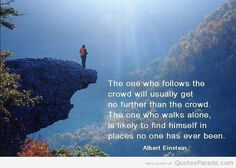 The one who follows the crowd will usually get no further than the crowd. The one who walks alone is likely to find himself in places where no one else has ever been ~ Albert Einstein