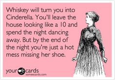 Whiskey will turn you into Cinderella. You'll leave the house looking like a 10 and spend the night dancing away. But by the end of the night you're just a hot mess missing her shoe.