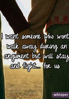 I want someone who wont walk away during an argument but will stay and fight... for us