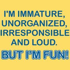 I'M IMMATURE, UNORGANIZED, IRRESPONSIBLE AND LOUD. BUT I'M FUN T-SHIRT