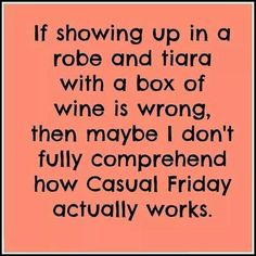 if showing up in a robe and tiara with a box of wine is wrong, then maybe i don't fully comprehend how casual friday actually works!