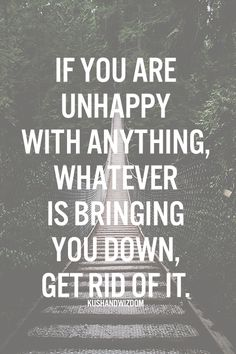 If you are unhappy with anything, whatever is bringing you down, get rid of it.