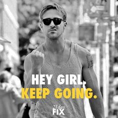 Hey Girl. You got this, girl. Keep going - 21 Day Fix <3 Ryan #gosling #motivation #inspiration