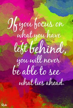 Focus on what you left behind, and you'll miss what lies ahead.