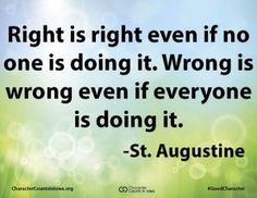 Right is right even if no one is doing it. Wrong is wrong even if everyone is doing it. #character