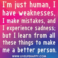 I'm just human, I have weaknesses, I make mistakes, and I experience sadness; but I learn from all these things to make me a better person. by deeplifequotes, via Flickr