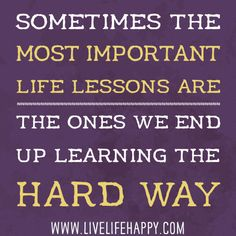 Sometimes the most important life lessons are the ones we end up learning the hard way.