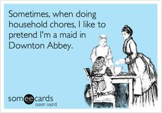 Sometimes, when doing household chores, I like to pretend I'm a maid in Downton Abbey.