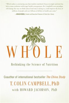 Whole: Rethinking the Science of Nutrition  by T. Colin Campbell, PhD