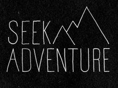 Seek adventure.